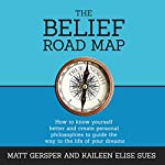 The Belief Road Map: How to Know Yourself Better and Create Personal Philosophies to Guide the Way to the Life of Your Dreams | Matt Gersper,Kaileen Sues