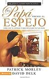 El papá frente al espejo: Cómo ver tu entrega a Dios reflejada en tus hijos (Spanish Edition) (0829752773) by Morley, Patrick