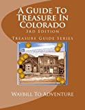 A Guide To Treasure In Colorado, 3rd Edition: Treasure Guide Series