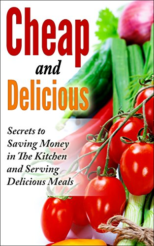 Cheap and Delicious: Secrets to Saving Money In the Kitchen and Serving Delicious Meals by Oliver Springstin