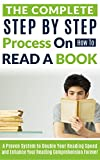 The Complete Step by Step Process on How to Read a Book: A Proven System to Double Your Reading Speed and Enhance Your Reading Comprehension Forever (reading comprehension, speed reading)