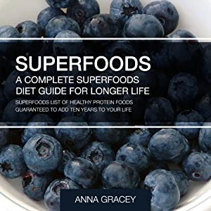 Superfoods: A Complete Superfoods Diet Guide for Longer Life: A List of Healthy Protein Foods Guaranteed to Add Ten Years to Your Life | [Anna Gracey]