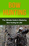 Bow Hunting: The Ultimate Guide to Mastering Bowhunting for Life! (deer hunting, bow hunter, bowhunting, bow hunting for beginners, archery, bow hunting tips, bow & arrow)