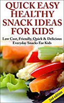 QUICK, EASY, HEALTHY SNACK IDEAS FOR KIDS 2ND EDITION:  LOW COST, FRIENDLY, QUICK, & DELICIOUS EVERYDAY SNACKS FOR KIDS ((SNACKS FOR KIDS, SNACKS, SNACK ... HEALTHY SNACKS, QUICK SNACKS, LOW COST))
