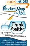 Chicken Soup for the Soul: Think Positive: 101 Inspirational Stories about Counting Your Blessings and Having a Positive Attitude