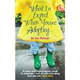 What to Expect When You're Adopting...: A practical guide to the decisions and emotions involved in adoptionby Dr Ian Palmer