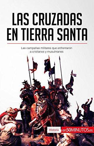 Las cruzadas en Tierra Santa: Las campañas militares que enfrentaron a cristianos y musulmanes (Historia)