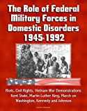The Role of Federal Military Forces in Domestic Disorders 1945-1992 - Riots, Civil Rights, Vietnam War Demonstrations, Kent State, Martin Luther King, March on Washington, Kennedy and Johnson
