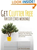 Get Clutter Free For Life (This Weekend): A minimalist manifesto for tidying up de-cluttering and organizing without pulling your hair out!