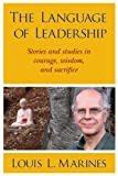 The Language of Leadership: Stories and studies in courage, wisdom, and sacrifice
