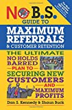 img - for No B.S. Guide to Maximum Referrals and Customer Retention: The Ultimate No Holds Barred Plan to Securing New Customers and Maximum Profits book / textbook / text book
