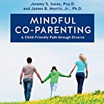 Mindful Co-Parenting: A Child-Friendly Path through Divorce | Jeremy S. Gaies Psy.D.,James B. Morris Jr. Ph.D.