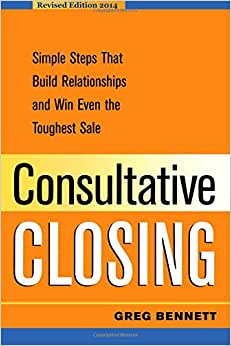 Consultative Closing: Simple Steps That Build Relationships And Win Even The Toughest Sale
