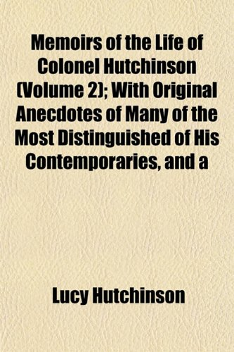 Memoirs of the Life of Colonel Hutchinson (Volume 2); With Original Anecdotes of Many of the Most Distinguished of His Contemporaries, and a Summary Review of Public Affairs