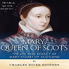 Mary, Queen of Scots: The History and Legacy of Mary Stuart of Scotland (       UNABRIDGED) by Charles River Editors Narrated by Maria Chester