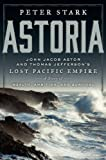 Astoria: John Jacob Astor and Thomas Jeffersons Lost Pacific Empire: A Story of Wealth, Ambition, and Survival
