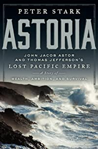Astoria: John Jacob Astor And Thomas Jefferson's Lost Pacific Empire: A Story Of Wealth, Ambition, And Survival by Peter Stark ebook deal