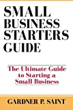 Small Business Starters Guide: The Ultimate Guide to Starting a Small Business