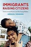 Immigrants Raising Citizens: Undocumented Parents and Their Children