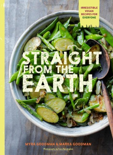 Straight from the Earth: Irresistible Vegan Recipes for Everyone by Myra Goodman, Marea Goodman