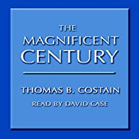The Magnificent Century (       UNABRIDGED) by Thomas Costain Narrated by David Case