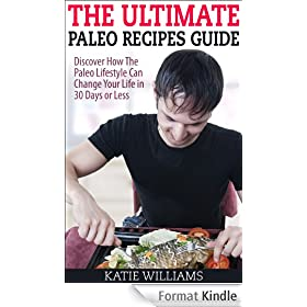 The Ultimate Paleo Recipes Guide: Discover How The Paleo Lifestyle Can Change Your Life in 30 Days or Less (English Edition)