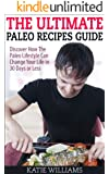 The Ultimate Paleo Recipes Guide: Discover How The Paleo Lifestyle Can Change Your Life in 30 Days or Less