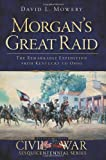 9781609494360: Morgan's Great Raid: The Remarkable Expedition from Kentucky to Ohio (Civil War Sesquicentennial)