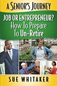 A Senior's Journey: Job or Entrepreneur? How to Prepare to Un-Retire (Volume 1) from CreateSpace Independent Publishing Platform