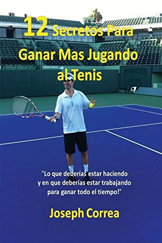 """¡12 Secretos Para Ganar Mas Jugando al Tenis!: """"Lo que deberias estar haciendo y en que deberias estar trabajando para ganar todo el tiempo!""""  [Correa, Joseph] (Tapa Blanda)"""