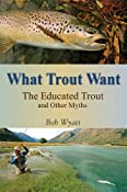What Trout Want: The Educated Trout and Other Fly-Fishing Myths: Amazon.co.uk: Bob Wyatt: Books