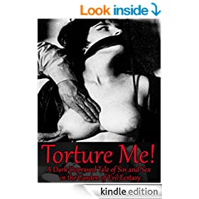 Torture Me! A Dark Depraved Tale of Sin and Sex in the Garden of Evil Ecstasy (Illustrated) (Extreme Sadomasochism Fetish Fiction for Tortured Souls)