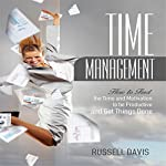 Time Management: How to Find the Time and Motivation to Be Productive and Get Things Done | Russell Davis