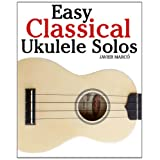 Easy Classical Ukulele Solos: Featuring music of Bach, Mozart, Beethoven, Vivaldi and other composers. In Standard Notation and TABvon &#34;Javier Marc&#34;