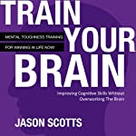 Train Your Brain: Mental Toughness Training for Winning in Life Now! | Jason Scotts