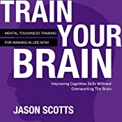 Train Your Brain: Mental Toughness Training for Winning in Life Now! | [Jason Scotts]