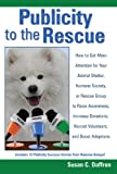 Publicity to the Rescue: How to Get More Attention for Your Animal Shelter, Humane Society or Rescue Group to Raise Awareness, Increase Donations, Rec