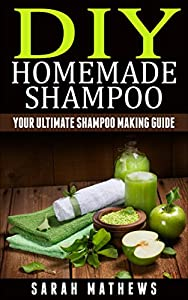 Homemade Shampoo: Your Ultimate DIY Shampoo Making Guide For Healthy and Natural Hair (Hair Care,Hair Loss,Natural Hair,Natural Hair Care,Shampoo Recipes Book 1)