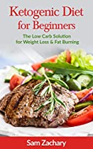 Ketogenic Diet for Beginners: The Low Carb Solution for Weight Loss and Fat Burning (Sam's Keto Books Book 1)