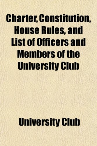 Charter, Constitution, House Rules, and List of Officers and Members of the University Club