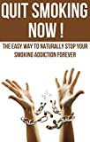 Quit Smoking Now! - The Easy Way To Naturally Stop Your Smoking Addiction Forever (Tips to Stop Smoking, Quit Smoking For Life, Fast Guide To Stop Smoking)