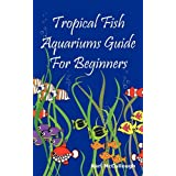 Tropical Fish Aquariums Guide for Beginners: All You Need to Know to Set Up and Maintain a Beautiful Tropical Fish Aquarium Today. ~ Karl McCullough