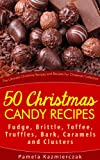 50 Christmas Candy Recipes - Fudge, Brittle, Toffee, Truffles, Bark, Caramels and Clusters (The Ultimate Christmas Recipes and Recipes For Christmas Collection)
