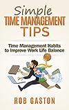 Simple Time Management Tips: Time Management Habits to Improve Work Life Balance (Gastonomics Time Management Series Book 1)