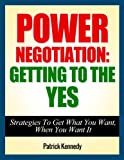 img - for Power Negotiation: Getting To The YES - Strategies To Get What You Want, When You Want It (Negotiation, Negotiation Skills, Negotiation Tactics, Negotiate Book 1) book / textbook / text book