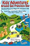 Kids' Adventures Around San Francisco Bay: Educational Places to Go, Things to Do, and Classes to Take in the North Bay, Peninsula, Silicon Valley, East Bay, and Santa Cruz