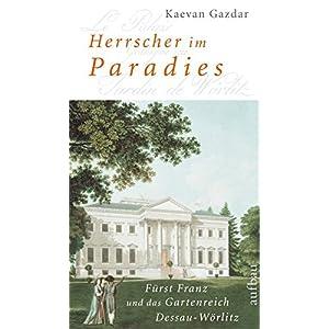 Herrscher im Paradies: Fürst Franz und das Gartenreich Dessau-Wörlitz. Biographie