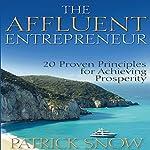 The Affluent Entrepreneur: 20 Proven Principles for Achieving Prosperity | Patrick Snow