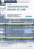 Automatisieren mit SIMATIC S7-1200: Programmieren, Projektieren und Testen mit STEP 7 Basic V11,