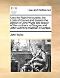 Unto the Right Honourable, the Lords of Council and Session the petition of John Wyllie late deacon of the cordiners in Glasgow, and John Cumming maltman in Gorbals. (1170950434) by Wyllie, John